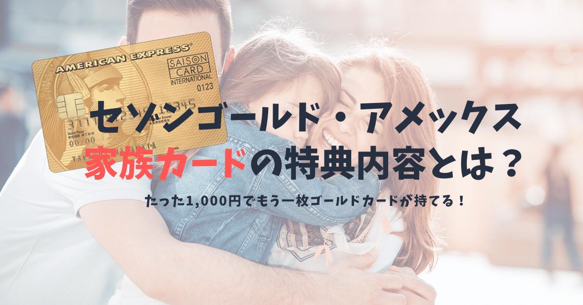 セゾンゴールド・アメックスの家族カードは本会員と同等レベルの特典・優待|家族カードのメリットを紹介