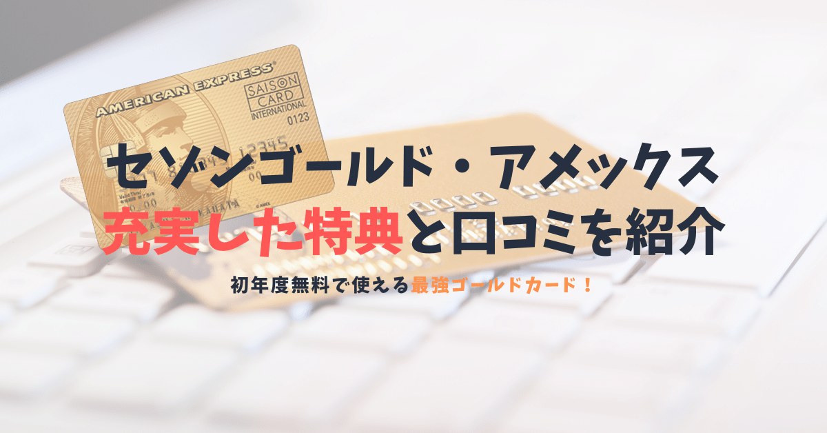 【セゾンゴールド・アメックスの口コミと特典】初年度無料で最強のゴールドカード!