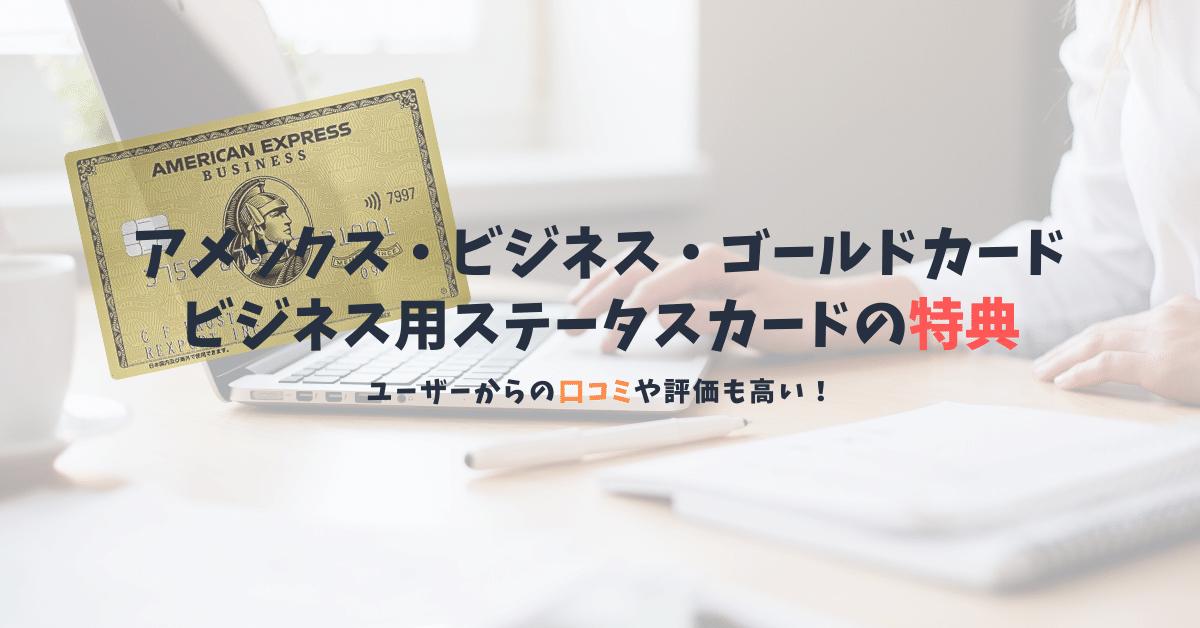 【アメックス・ビジネス・ゴールド・カードの口コミと特典】ビジネス用のステータスカードで差をつけよう!