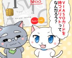 VIASOカード メリット デメリット VIASOカードを持つメリットってなんだろう?