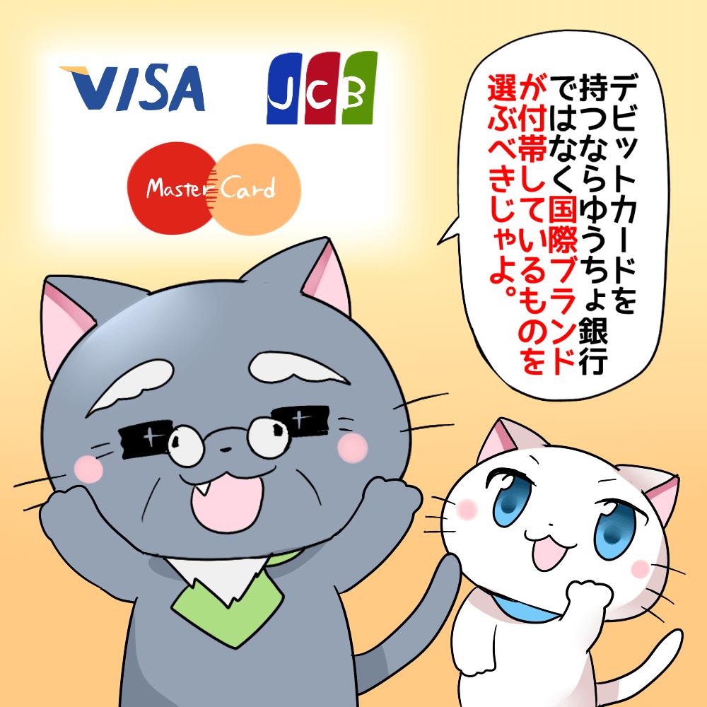 デビットカードを持つならゆうちょ銀行ではなく、国際ブランドが付帯しているものを選ぶべきじゃよ。