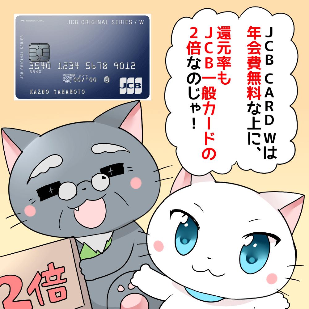 JCB CARD Wは年会費無料な上に、還元率もJCB一般カードの2倍なのじゃ!