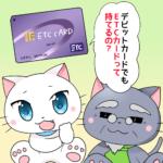 デビットカードでETCカードは持てない!ETCカードを持ちたいあなたへ
