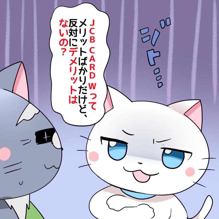 白猫が博士に『JCBカード Wってメリットばかりだけど、反対にデメリットはないの?』と聞いているシーン