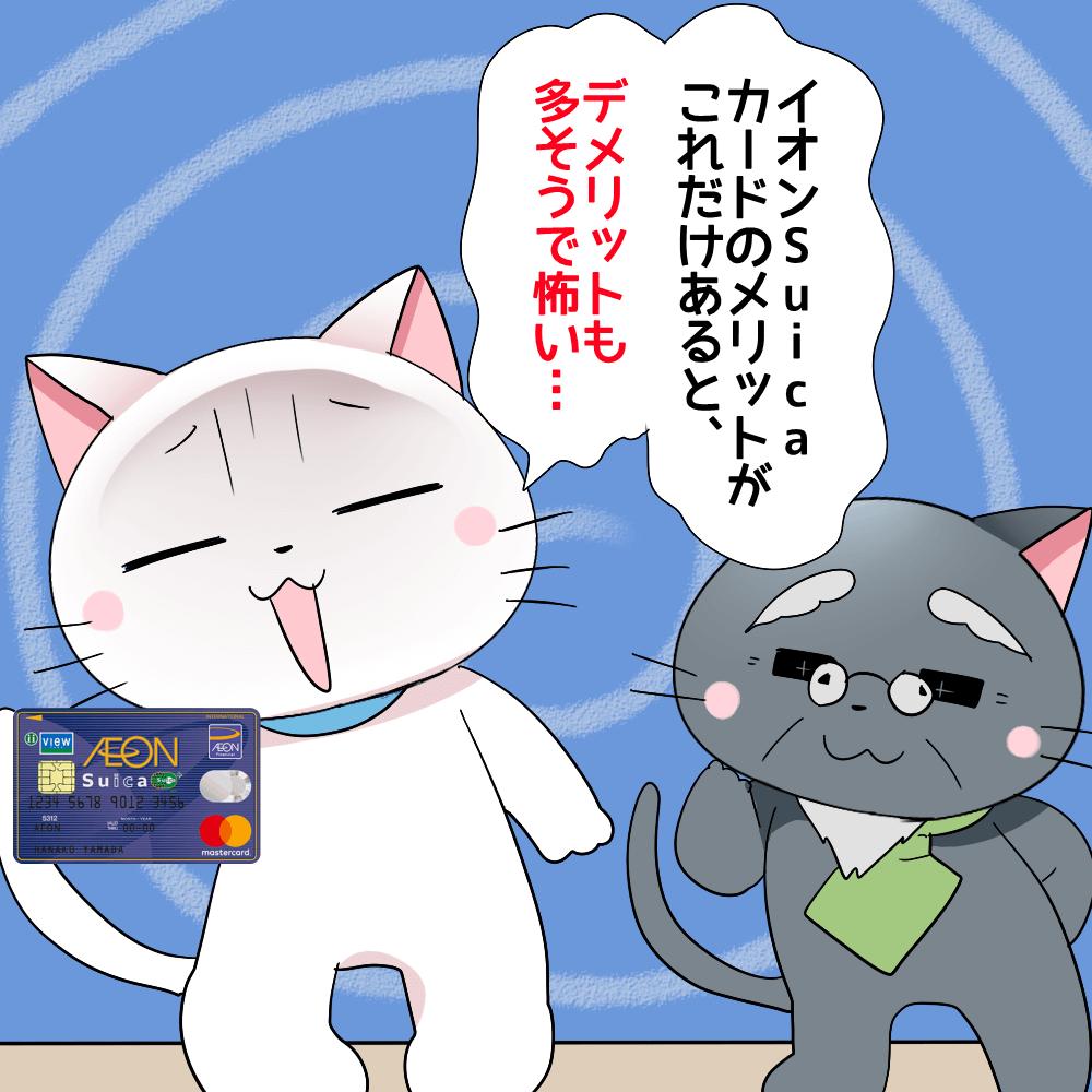 白猫イオンSuicaカードを持ちながら博士に 『イオンSuicaカードのメリットがこれだけあると、デメリットも多そうで怖い…。』 と言っているイラスト