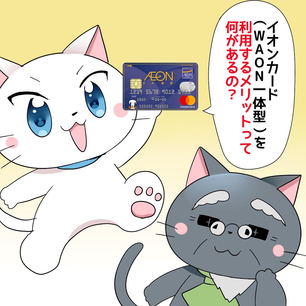 白猫がイオンカード(WAON一体型)を持ちながら 『イオンカード(WAON一体型)を利用するメリットって何があるの?』 と聞いているシーン