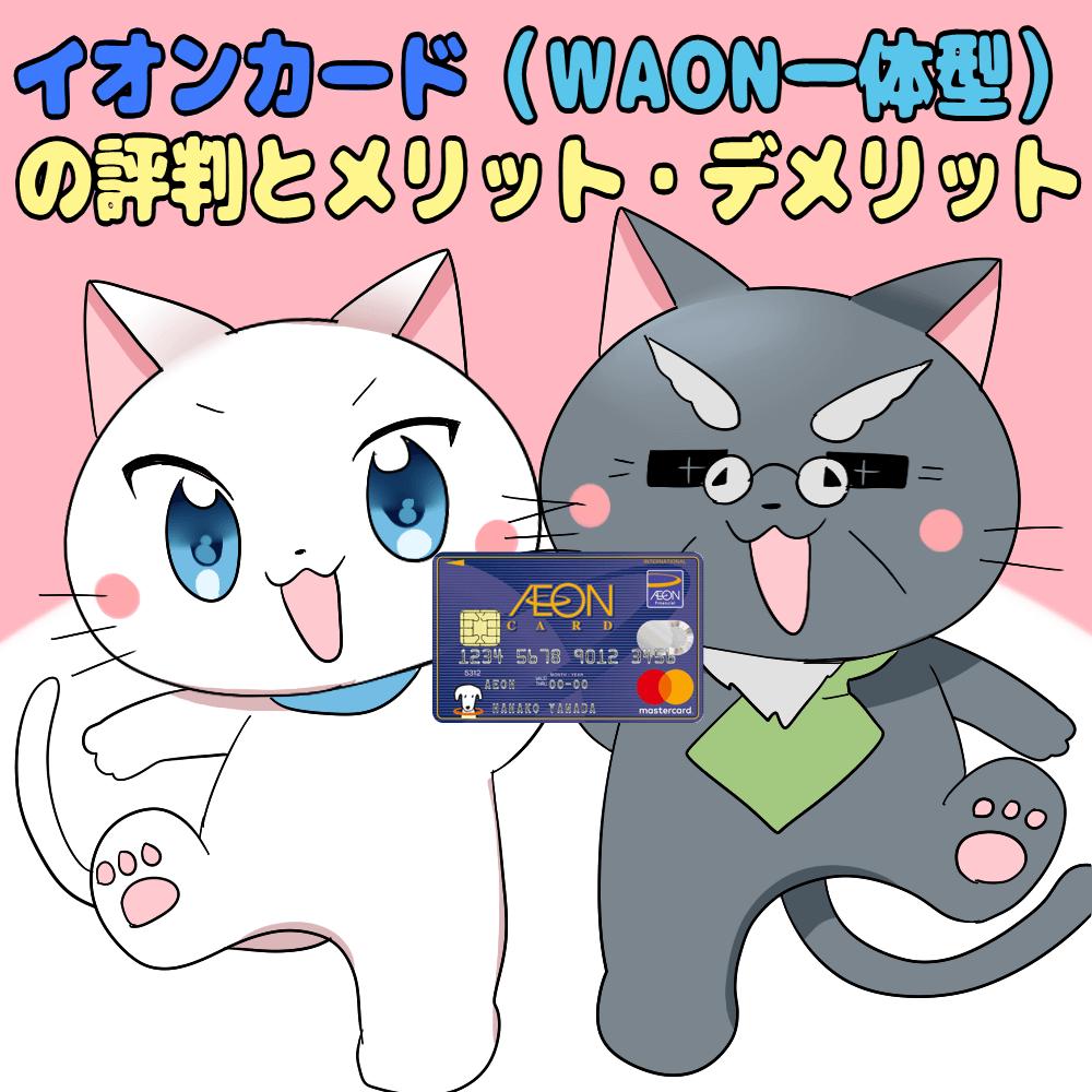 イラスト文字で 『イオンカード(WAON一体型)の評判とメリット・デメリット』 と記載し、イオンカード(WAON一体型)を持った白猫と博士がいるシーン