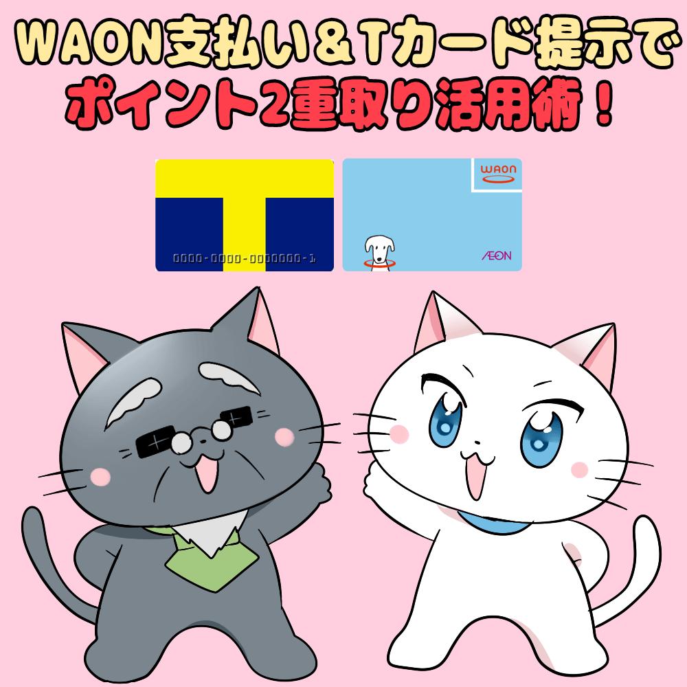 イラスト文字で 「WAON支払い&Tカード提示でポイント2重取り活用術!」 と記載し、下に白猫と博士がいるイラスト(背景に電子マネーWAONとTポイントカード)