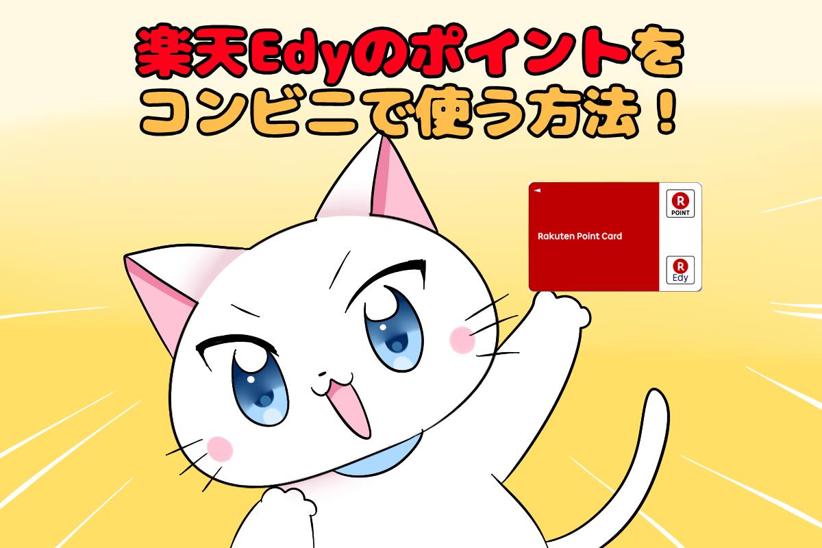 イラスト文字で 『楽天Edyのポイントをコンビニで使う方法!』 と記載し、下に楽天Edyを持った白猫がいるイラスト