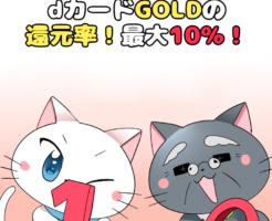 イラスト文字で 「dカードGOLDの還元率!最大10%!」 と記載し、下に白猫と博士がいるイラスト(背景にdカードGOLD)