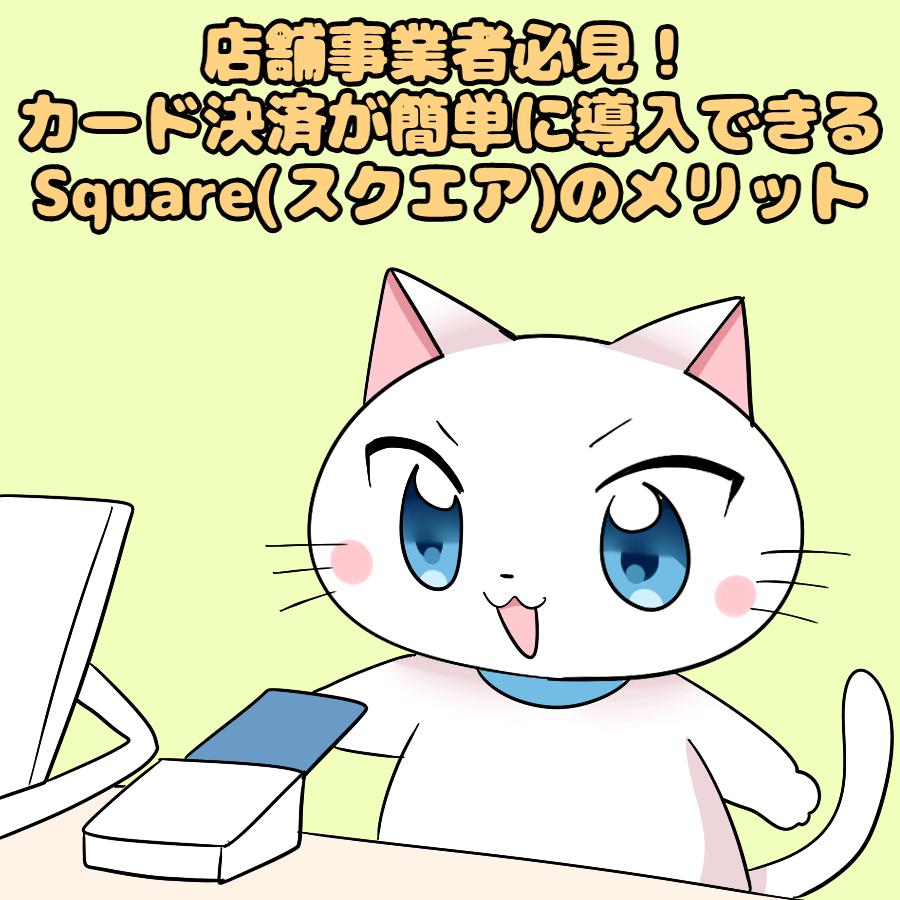 イラスト文字で 『店舗事業者必見! カード決済が簡単に導入できるSquare(スクエア)のメリット』 と記載し、下で白猫がカード決済を利用しているイラスト