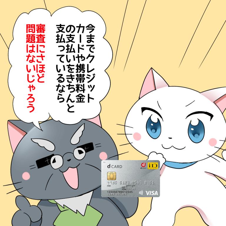 博士がdカードを持ちながら白猫に 「今までクレジットカードや携帯料金の支払いをきちんと支払っているなら審査にさほど問題はないじゃろう。」 と言っているシーン