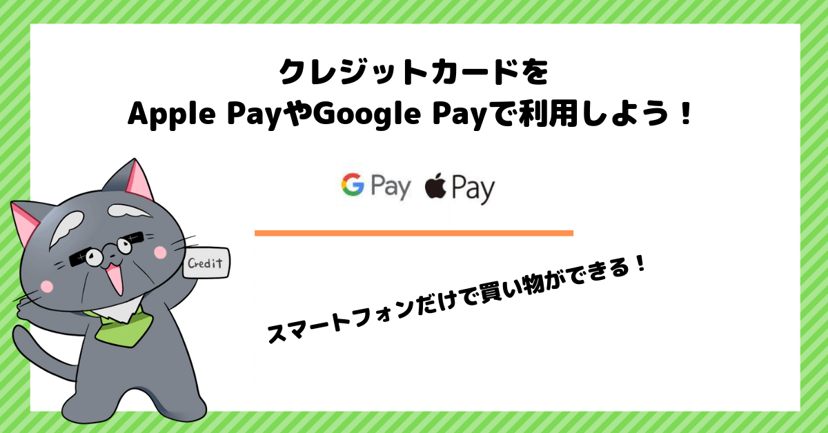 クレジットカードを Apple PayやGoogle Payで利用しよう!