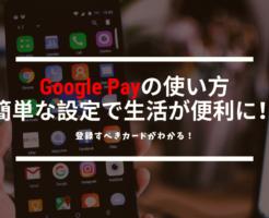 Google Pay(グーグルペイ)の使い方が誰でもわかるようになる!知っておきたい設定方法と使い方を解説!