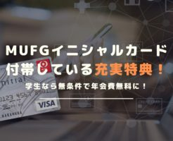 学生なら年会費無料!MUFGイニシャルカードの全特典・メリットを解説!
