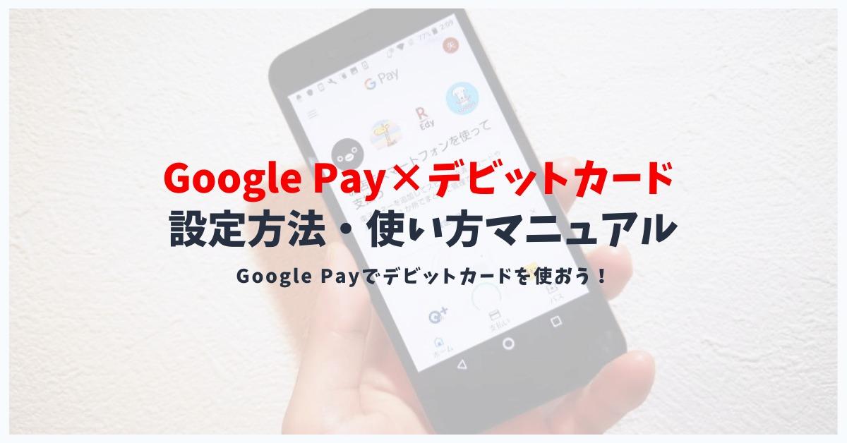 Google Pay(グーグルペイ)でデビットカードは利用可能?使えるデビットカードと使い方を解説