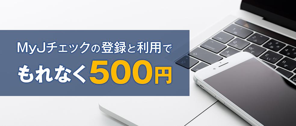 【初めて登録した方限定】もれなく500円キャッシュバック!MyJチェックキャンペーン